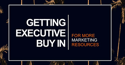 Getting Executive Buy In for Marketing Resources