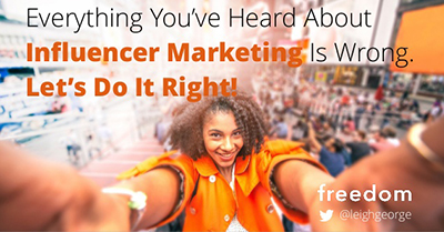 Everything You've Heard About Influencer Marketing is Wrong. Let's Do it Right!