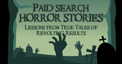 Paid Search Horror Stories: Lessons from True Tales of Revolting Results