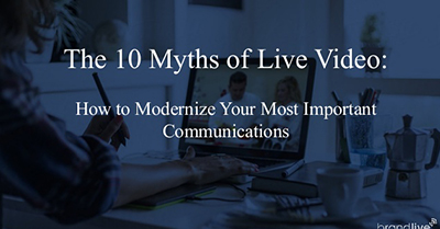 The 10 Myths of Live Video: How to Modernize Your Most Important Communications
