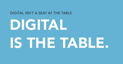 Digital is Not a Seat at the Table. Digital is the Table.