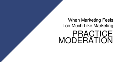 When Your Marketing Feels Too Much Like Marketing: Practice Moderation