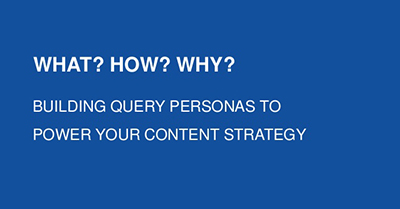 What? How? Why?  Building Query Personas to Power Your Content Strategy