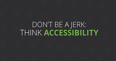 Don't be a Jerk – Think Accessibility!