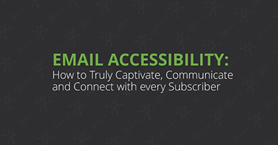 Email Accessibility: How to Truly Captivate, Communicate and Connect with every Subscriber