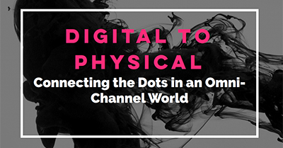Digital to Physical: Connecting The Dots In An Omni-Channel World