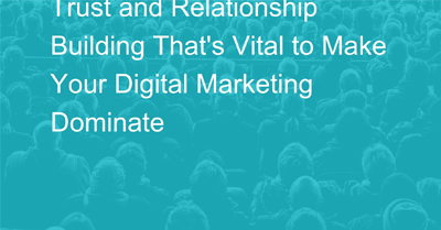Trust and Relationship Building That's Vital to Make Your Digital Marketing Dominate