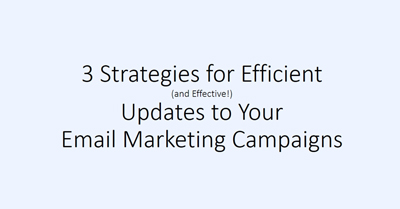 Three Strategies for Efficient (and Effective!) Updates to Your Email Marketing Campaigns