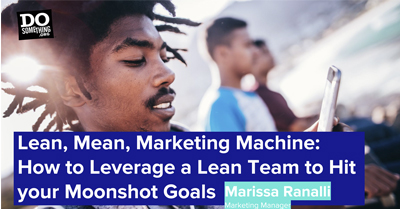 Lean, Mean, Marketing Machine: How to Leverage a Lean Team to Hit Your Moonshot Goals