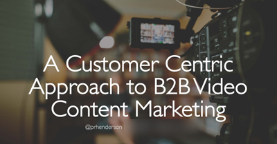 A Customer-Centric Approach to B2B Video Content Marketing