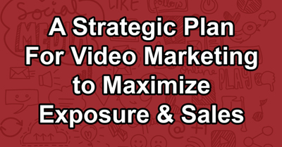 A Strategic Plan For Video Marketing to Maximize Exposure & Sales