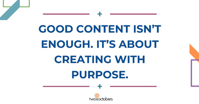 Good Content Isn't Enough. It's About Creating With Purpose