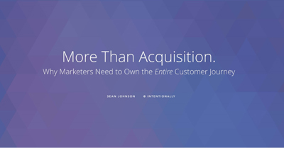 More Than Acquisition: Why Marketers Need to Own the Entire Customer Journey