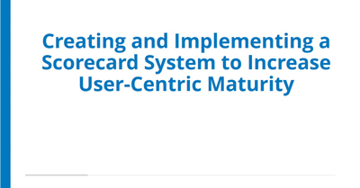 Creating and Implementing a Scorecard System to Increase User-Centric Maturity