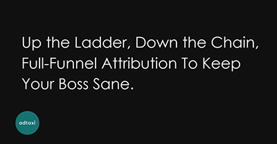 Up the Ladder, Down the Chain, Full-Funnel Attribution To Keep Your Boss Sane