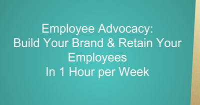 Employee Advocacy: Build Your Brand & Retain Your Employees in One Hour a Week