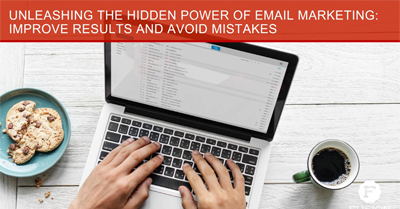 Unleashing the Hidden Power of Email Marketing: Improve Results and Avoid Mistakes