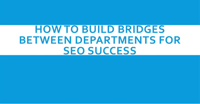 How to Build Bridges Between Departments for SEO Success