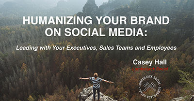 Humanizing your Brand on Social Media: Leading with Your Executives, Sales Teams and Employees