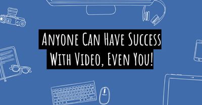 How Anyone Can Have Success with Video Marketing…Even You!
