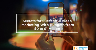 Secrets for Successful Video Marketing with Budgets from $0 to $1 Million
