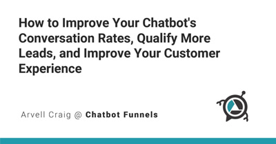 How to Improve Your Chatbot's Conversation Rates, Qualify More Leads, and Improve Your Customer Experience