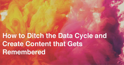 How to Ditch the Data Cycle and Create Content that Gets Remembered