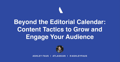 Beyond the Editorial Calendar: Content Tactics to Grow and Engage Your Audience