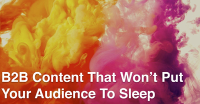 How to Create B2B Content That Won't Put Your Audience To Sleep